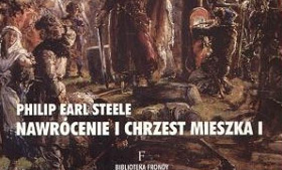 """KSIĄŻKI: """"Nawrócenie i chrzest Mieszka I"""" – Philip Earl Steele"""